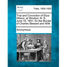 Trial and Conviction of Eliza Wilson, at Windsor, N. S., June 18, 1851, for the Murder of Charles Steward and Wife