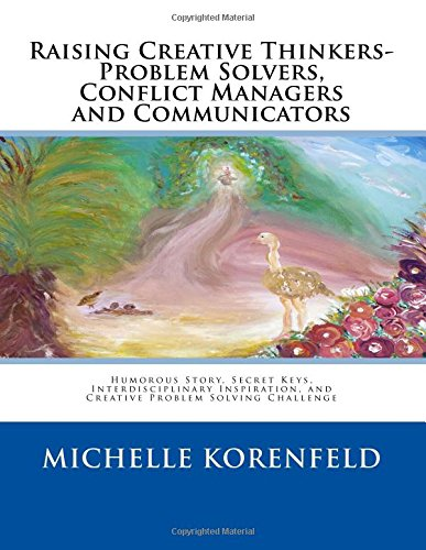 Raising Creative Thinkers-Problem Solvers, Conflict Managers and Communicators: Humorous Story, Secret Keys, Interdisciplinary Inspiration, and Creative Problem Solving Challenge (Volume 1) by Korenfeld Michelle