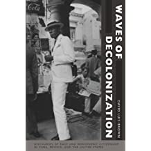 Waves of Decolonization: Discourses of Race and Hemispheric Citizenship in Cuba, Mexico, and the United States (New Americanists)