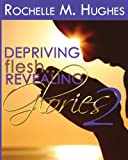 Depriving Flesh... Revealing Glories Book 2, Rochelle Hughes, 1478212977