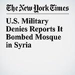 U.S. Military Denies Reports It Bombed Mosque in Syria | Michael R. Gordon,Hwaida Saad