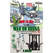 How to End the War on Drugs?: When will we learn prohibition is never the answer?