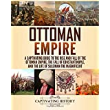 Ottoman Empire: A Captivating Guide to the Rise and Fall of the Ottoman Empire, The Fall of Constantinople, and the Life of S