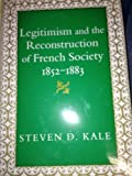 Legitimism and the Reconstruction of French Society, 1852-1883, Kale, Steven D., 0807117277