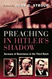 Preaching in Hitler's Shadow: Sermons of Resistance in the ThirdReich