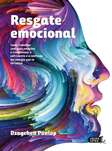 Resgate Emocional. Como Trabalhar com Suas Emoções e Transformar o Sofrimento e a Confusão em Energia