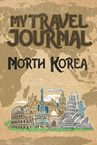 My Travel Journal North Korea: 6x9 Travel Notebook or Diary with prompts, Checklists and Bucketlists perfect gift for your Trip to North Korea for every Traveler