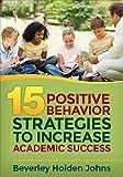 Fifteen Positive Behavior Strategies to Increase Academic Success, Johns, Beverley H. (Holden), 1483349977