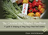 The Chinese Wet Market Handbook: A guide to shopping at Hong Kong s fresh food markets