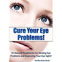 Cure Your Eye Problems: 25 Natural Treatments for Healing Eye Problems and Improving Your Eye Sight! (Optometry, Eye Problems)