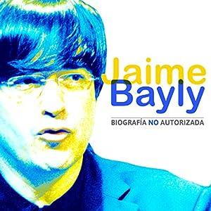 Jaime Bayly: Biografía No Autorizada [Jaime Bayly: Unauthorized Biography] Audiobook