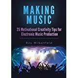 Making Music: 25 Motivational Creativity Tips for Electronic Music Production