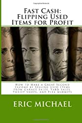 Fast Cash: Flipping Used Items: How to Make a Great Second Income by Selling Used Items from Garage Sales, Yard Sales, Thrift Shops, and Flea Markets (Almost Free Money)