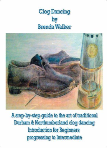 Clog Dancing: A Step-by-Step Guide To The Art Of Traditional Durham And Northumberland Clog Dancing Introduction For Beginners Progressing To Intermediate