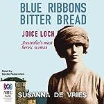 Blue Ribbons, Bitter Bread: Joice Loch - Australia's most heroic woman | Susanna de Vries