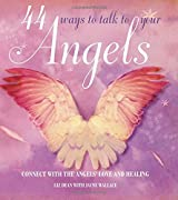 44 Ways to Talk to Your Angels - Connect with angels' love and healing