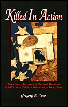 Killed in Action: Eyewitness Accounts of the Last Moments of 100 Union Soldiers Who Died at Gettysburg