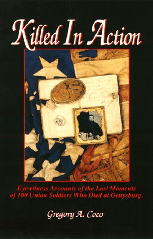 Killed in Action: Eyewitness Accounts of the Last Moments of 100 Union Soldiers Who Died at Gettysburg Gregory A. Coco