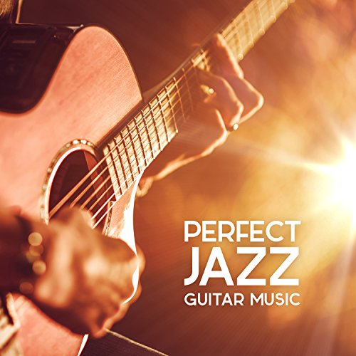 (Perfect Jazz Guitar Music: Top 30 Cool, Bossa and Chill Jazz Instrumental Songs, Lounge Background and)