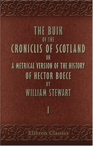 The Buik of the Croniclis of Scotland: Or, a Metrical Version of the History of Hector Boece by William Stewart. Volume 1 PDF