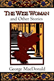 The Wise Woman and Other Stories (Fantasy Stories of George MacDonald)