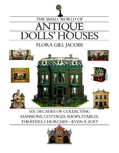 Antique Toy World - The Small World of Antique Dolls' Houses: Six Decades of Collecting Mansions, Cottages, Shops, Stables, Theaters, Churches- -Even a Zoo!