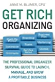 Get Rich Organizing: The Professional Organizer Survival Guide to Launch, Manage, and Grow a Profitable Business
