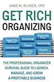 Get Rich Organizing: the Professional Organizer Survival Guide to Launch, Manage, and Grow a Profitable Business, Anne Blumer, 0578020513