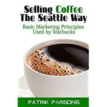 Selling Coffee The Seattle Way: Basic Marketing Principles Used by Starbucks