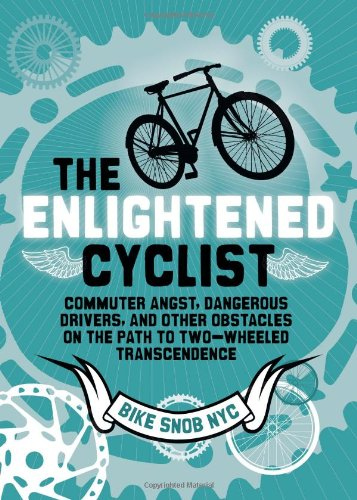 (The Enlightened Cyclist: Commuter Angst, Dangerous Drivers, and Other Obstacles on the Path to Two-Wheeled Trancendence)