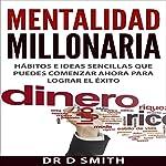 Mentalidad Millonaria: Hábitos e ideas sencillas que puedes comenzar ahora para lograr el éxito [Millionaire Mindset: Simple Habits and Ideas You Can Start Now for Success] | Dr. D. Smith