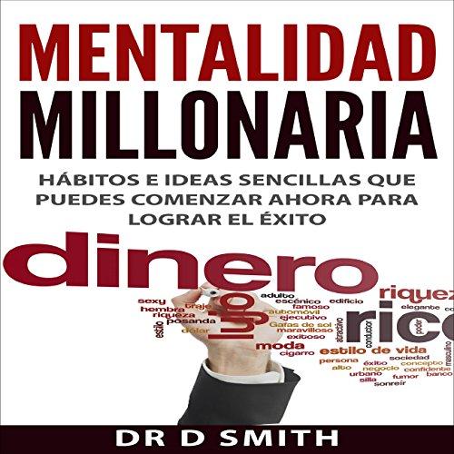 Mentalidad Millonaria: Hábitos e ideas sencillas que puedes comenzar ahora para lograr el éxito [Millionaire Mindset: Simple Habits and Ideas You Can Start Now for Success]