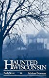Haunted Wisconsin, Beth Scott and Michael Norman, 0942802780