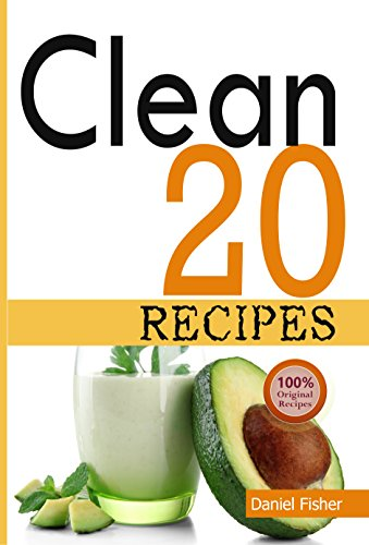 Clean 20 Recipes: Over 50 all New, Delicious and Healthy Clean 20 food For a Total Body Transformation by Daniel Fisher