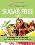 What Can I Eat On A Sugar Free Diet?: A Quick Start Guide To Quitting Sugar. Lose Weight, Feel Great and Increase Your Energy! PLUS over 100 Delicious Sugar-Free Recipes