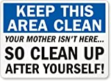 KEEP THIS AREA CLEAN YOUR MOTHER ISN'T HERE SO CLEAN UP AFTER YOURSELF! Sign - 10'' x 14'' Plastic