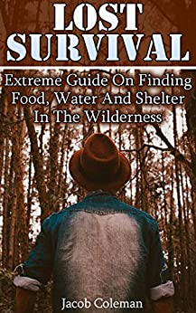 Lost Survival: Extreme Guide On Finding Food, Water And Shelter In The Wilderness: (Compass Navigation, Navigation Manual) by [Coleman, Jacob ]