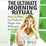 The Ultimate Morning Ritual: How to Wake Up Productive, Happy and Motivated Everyday  | Stephen Hall