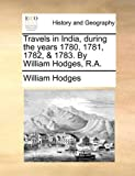 Travels in India, During the Years 1780, 1781, 1782, and 1783 by William Hodges, R A, William Hodges, 1140983997