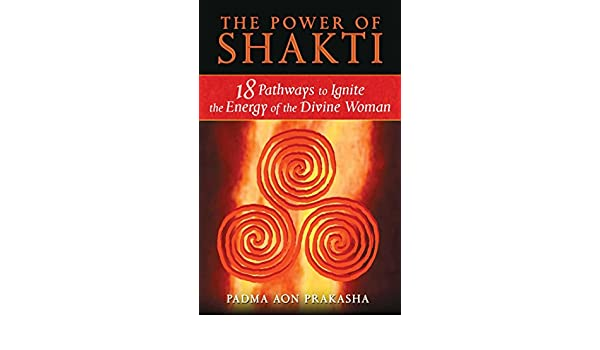 The Power of Shakti: 18 Pathways to Ignite the Energy of the ...