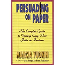 Persuading on Paper: The Complete Guide to Writing Copy That Pulls in Business