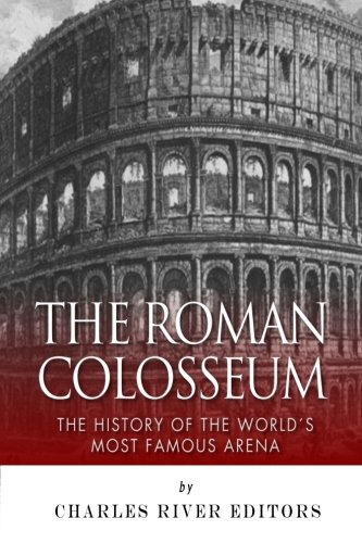 The Roman Colosseum: The History of the World's Most Famous Arena