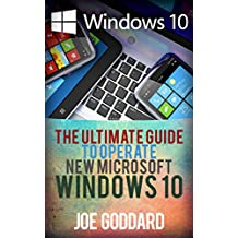 Windows 10: The Ultimate Guide To Operate New Microsoft Windows 10 (tips and tricks, user manual, user guide, updated and edited, Windows for beginners Book 1)