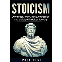 STOICISM: Cure Stress, Anger, Panic, Depression And Anxiety With Stoic Philosophy (Practical Philosophy, Virtuous Life, Wisdom, Happiness, Guide for beginners, Stoicism 101)