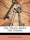 The Truth about the Titanic, Archibald Gracie, 1148701222