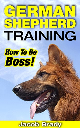 German Shepherd Training: How To Be Boss! (German Shepherd Training, Police Dogs, German Shepherd Dogs) by [Brady, Jacob]