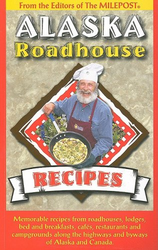 Alaska Roadhouse Recipes: Memorable Recipes from Roadhouses, Lodges, Bed and Breakfasts, Cafes, Restaurants and Campgrounds Along the Highways a pdf epub