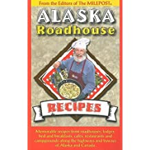 Alaska Roadhouse Recipes: Memorable Recipes from Roadhouses, Lodges, Bed and Breakfasts, Cafes, Restaurants and Campgrounds Along the Highways and Byways of Alaska and Canada