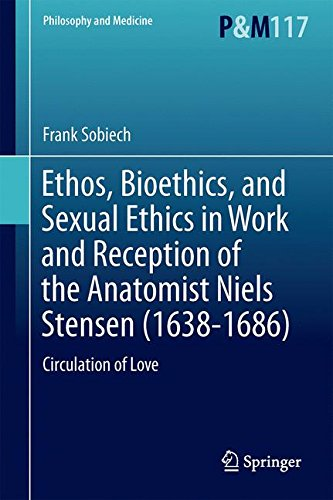 Ethos, Bioethics, and Sexual Ethics in Work and Reception of the Anatomist Niels Stensen (1638-1686): Circulation of Love (Philosophy and Medicine)