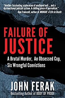 Failure of Justice: A Brutal Murder, An Obsessed Cop, Six Wrongful Convictions by [Ferak, John]